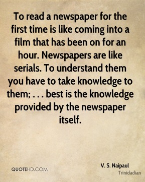 To read a newspaper for the first time is like coming into a film that has been on for an hour. Newspapers are like serials. To understand them you have to take knowledge to them; . . . best is the knowledge provided by the newspaper itself.