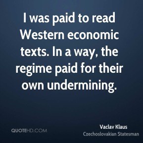 Vaclav Klaus - I was paid to read Western economic texts. In a way, the regime paid for their own undermining.