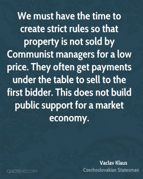 We must have the time to create strict rules so that property is not sold by Communist managers for a low price. They often get payments under the table to sell to the first bidder. This does not build public support for a market economy.