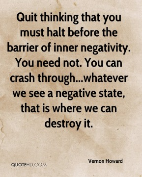 Vernon Howard  - Quit thinking that you must halt before the barrier of inner negativity. You need not. You can crash through...whatever we see a negative state, that is where we can destroy it.