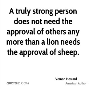 A truly strong person does not need the approval of others any more than a lion needs the approval of sheep.