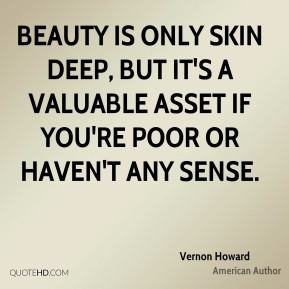 Vernon Howard - Beauty is only skin deep, but it's a valuable asset if you're poor or haven't any sense.