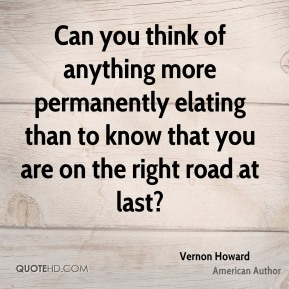 Can you think of anything more permanently elating than to know that you are on the right road at last?