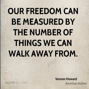 Our freedom can be measured by the number of things we can walk away from.
