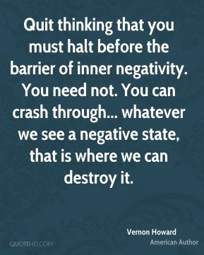 Vernon Howard - Quit thinking that you must halt before the barrier of inner negativity. You need not. You can crash through... whatever we see a negative state, that is where we can destroy it.