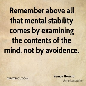 Vernon Howard - Remember above all that mental stability comes by examining the contents of the mind, not by avoidence.