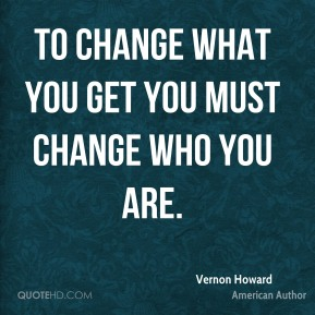 To change what you get you must change who you are.