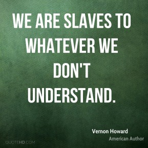 Vernon Howard - We are slaves to whatever we don't understand.