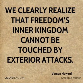 We clearly realize that freedom's inner kingdom cannot be touched by exterior attacks.
