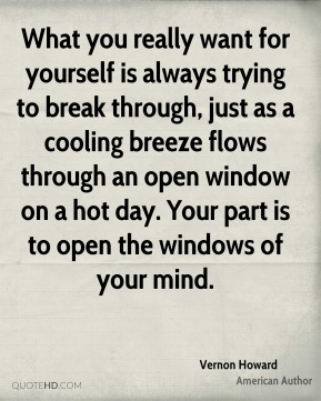Vernon Howard - What you really want for yourself is always trying to break through, just as a cooling breeze flows through an open window on a hot day. Your part is to open the windows of your mind.
