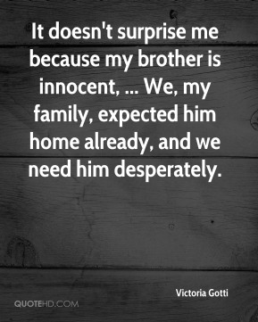 It doesn't surprise me because my brother is innocent, ... We, my family, expected him home already, and we need him desperately.