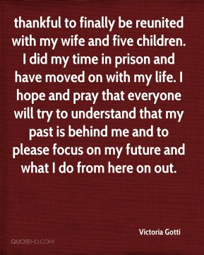 Victoria Gotti  - thankful to finally be reunited with my wife and five children. I did my time in prison and have moved on with my life. I hope and pray that everyone will try to understand that my past is behind me and to please focus on my future and what I do from here on out.