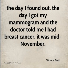 Victoria Gotti  - the day I found out, the day I got my mammogram and the doctor told me I had breast cancer, it was mid-November.