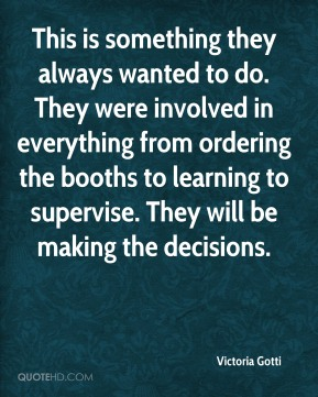 Victoria Gotti  - This is something they always wanted to do. They were involved in everything from ordering the booths to learning to supervise. They will be making the decisions.