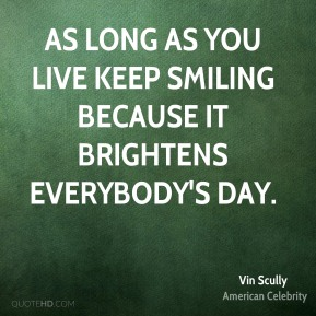 As long as you live keep smiling because it brightens everybody's day.