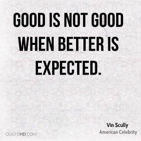 Vin Scully - Good is not good when better is expected.