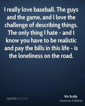 Vin Scully - I really love baseball. The guys and the game, and I love the challenge of describing things. The only thing I hate - and I know you have to be realistic and pay the bills in this life - is the loneliness on the road.