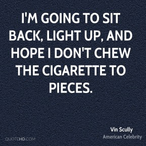 Vin Scully - I'm going to sit back, light up, and hope I don't chew the cigarette to pieces.