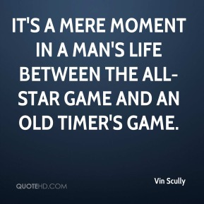 Vin Scully  - It's a mere moment in a man's life between the All-Star Game and an old timer's game.