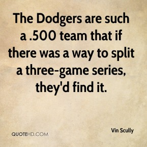 Vin Scully  - The Dodgers are such a .500 team that if there was a way to split a three-game series, they'd find it.