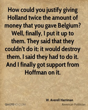 W. Averell Harriman - How could you justify giving Holland twice the amount of money that you gave Belgium? Well, finally, I put it up to them. They said that they couldn't do it; it would destroy them. I said they had to do it. And I finally got support from Hoffman on it.