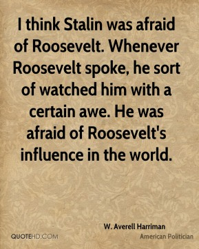 I think Stalin was afraid of Roosevelt. Whenever Roosevelt spoke, he sort of watched him with a certain awe. He was afraid of Roosevelt's influence in the world.