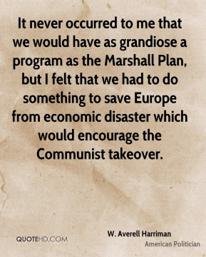 It never occurred to me that we would have as grandiose a program as the Marshall Plan, but I felt that we had to do something to save Europe from economic disaster which would encourage the Communist takeover.