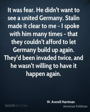 It was fear. He didn't want to see a united Germany. Stalin made it clear to me - I spoke with him many times - that they couldn't afford to let Germany build up again. They'd been invaded twice, and he wasn't willing to have it happen again.