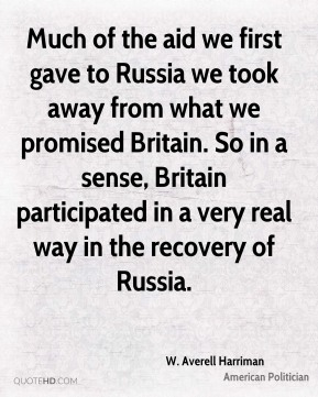 Much of the aid we first gave to Russia we took away from what we promised Britain. So in a sense, Britain participated in a very real way in the recovery of Russia.
