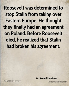 Roosevelt was determined to stop Stalin from taking over Eastern Europe. He thought they finally had an agreement on Poland. Before Roosevelt died, he realized that Stalin had broken his agreement.