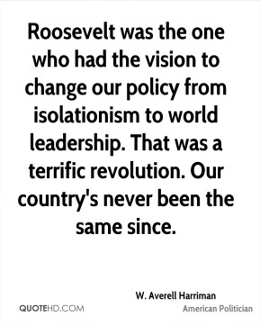 Roosevelt was the one who had the vision to change our policy from isolationism to world leadership. That was a terrific revolution. Our country's never been the same since.
