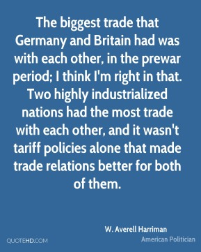 The biggest trade that Germany and Britain had was with each other, in the prewar period; I think I'm right in that. Two highly industrialized nations had the most trade with each other, and it wasn't tariff policies alone that made trade relations better for both of them.