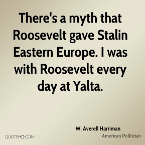 W. Averell Harriman - There's a myth that Roosevelt gave Stalin Eastern Europe. I was with Roosevelt every day at Yalta.
