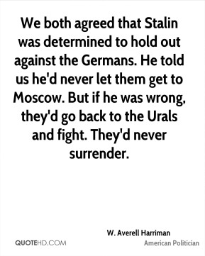 We both agreed that Stalin was determined to hold out against the Germans. He told us he'd never let them get to Moscow. But if he was wrong, they'd go back to the Urals and fight. They'd never surrender.