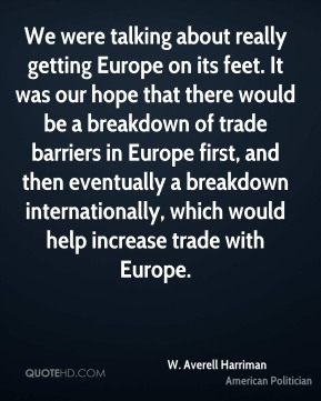 We were talking about really getting Europe on its feet. It was our hope that there would be a breakdown of trade barriers in Europe first, and then eventually a breakdown internationally, which would help increase trade with Europe.