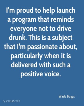 I'm proud to help launch a program that reminds everyone not to drive drunk. This is a subject that I'm passionate about, particularly when it is delivered with such a positive voice.
