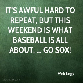 It's awful hard to repeat, but this weekend is what baseball is all about, ... Go Sox!
