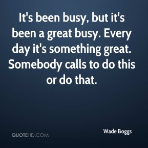 It's been busy, but it's been a great busy. Every day it's something great. Somebody calls to do this or do that.