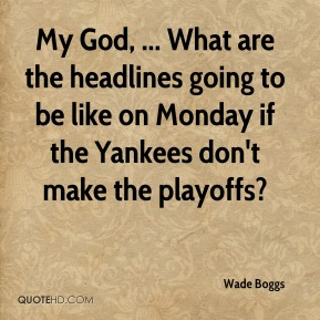 My God, ... What are the headlines going to be like on Monday if the Yankees don't make the playoffs?