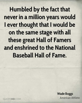 Wade Boggs - Humbled by the fact that never in a million years would I ever thought that I would be on the same stage with all these great Hall of Famers and enshrined to the National Baseball Hall of Fame.