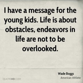 I have a message for the young kids. Life is about obstacles, endeavors in life are not to be overlooked.