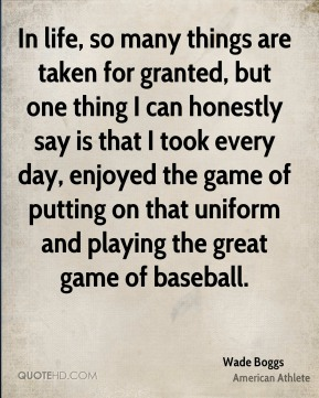 Wade Boggs - In life, so many things are taken for granted, but one thing I can honestly say is that I took every day, enjoyed the game of putting on that uniform and playing the great game of baseball.