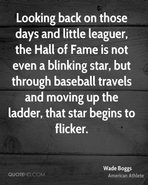Wade Boggs - Looking back on those days and little leaguer, the Hall of Fame is not even a blinking star, but through baseball travels and moving up the ladder, that star begins to flicker.