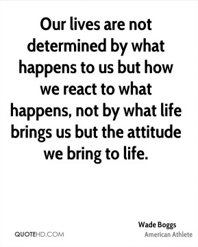 Our lives are not determined by what happens to us but how we react to what happens, not by what life brings us but the attitude we bring to life.