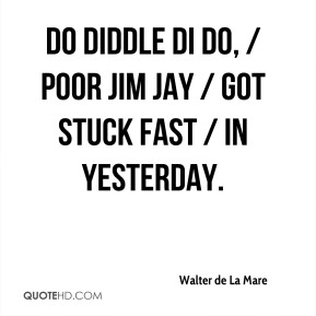 Do diddle di do, / Poor Jim Jay / Got stuck fast / In Yesterday.