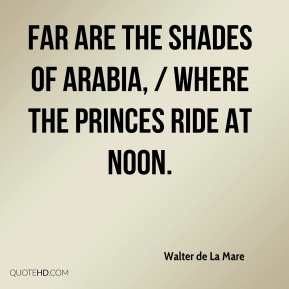 Far are the shades of Arabia, / Where the Princes ride at noon.