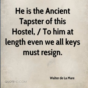 Walter de La Mare  - He is the Ancient Tapster of this Hostel, / To him at length even we all keys must resign.