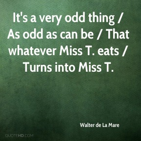 It's a very odd thing / As odd as can be / That whatever Miss T. eats / Turns into Miss T.