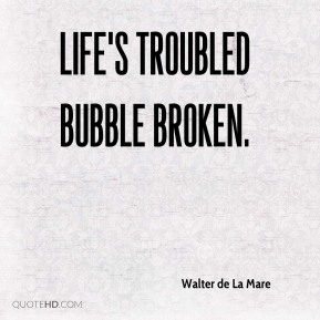 Life's troubled bubble broken.