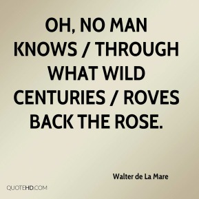 Walter de La Mare  - Oh, no man knows / Through what wild centuries / Roves back the rose.